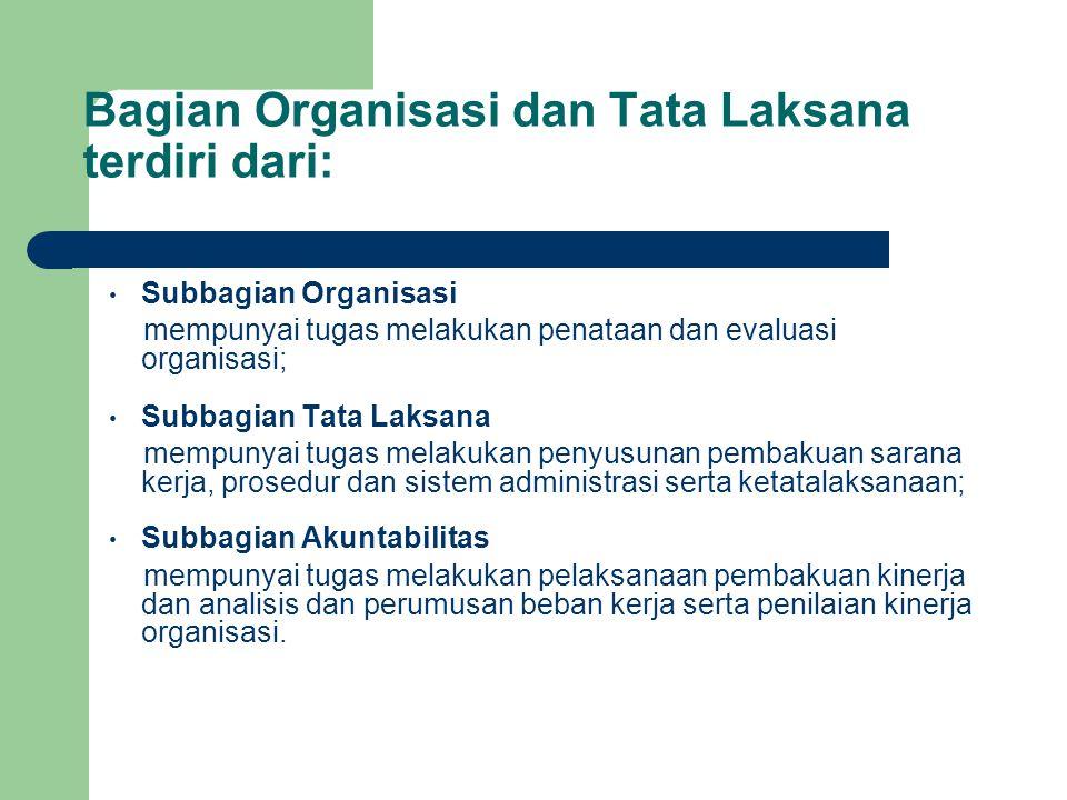 Bagian Organisasi dan Tata Laksana terdiri dari: Subbagian Organisasi mempunyai tugas melakukan penataan dan evaluasi organisasi; Subbagian Tata Laksa