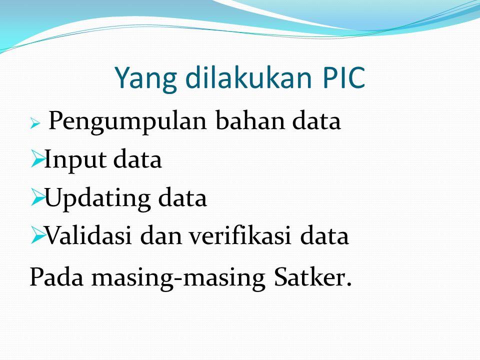 Yang dilakukan PIC  Pengumpulan bahan data  Input data  Updating data  Validasi dan verifikasi data Pada masing-masing Satker.