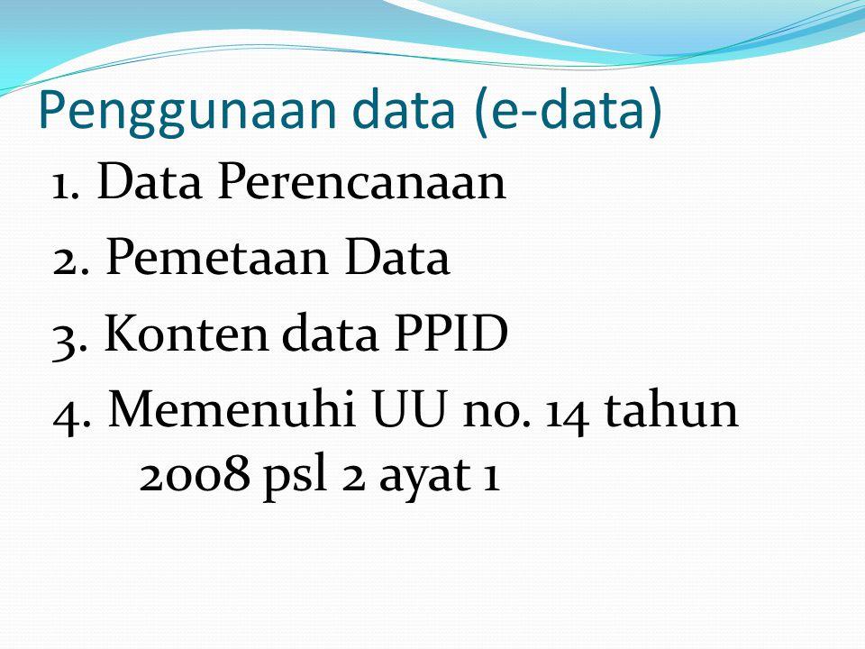 Penggunaan data (e-data) 1. Data Perencanaan 2. Pemetaan Data 3. Konten data PPID 4. Memenuhi UU no. 14 tahun 2008 psl 2 ayat 1
