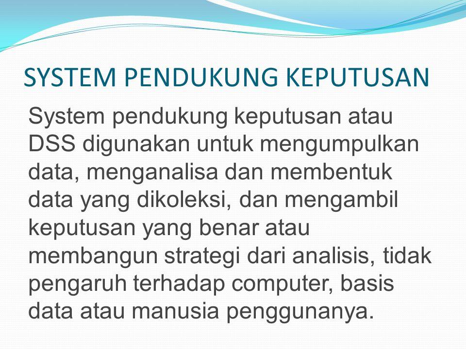 SYSTEM PENDUKUNG KEPUTUSAN System pendukung keputusan atau DSS digunakan untuk mengumpulkan data, menganalisa dan membentuk data yang dikoleksi, dan m