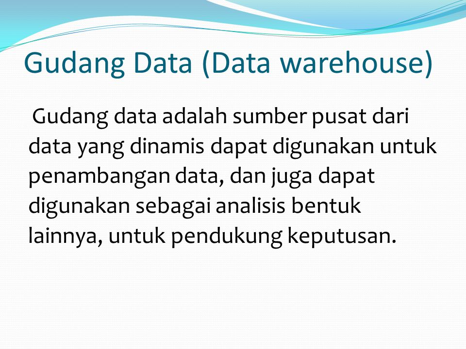 Gudang Data (Data warehouse) Gudang data adalah sumber pusat dari data yang dinamis dapat digunakan untuk penambangan data, dan juga dapat digunakan s