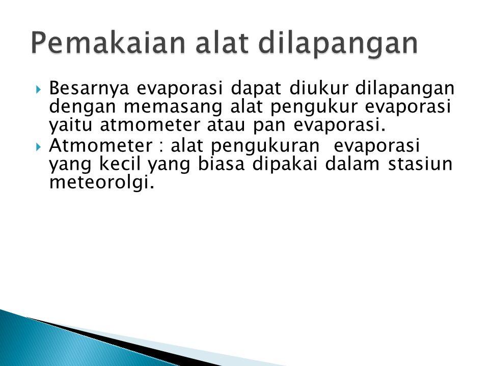  Besarnya evaporasi dapat diukur dilapangan dengan memasang alat pengukur evaporasi yaitu atmometer atau pan evaporasi.  Atmometer : alat pengukuran