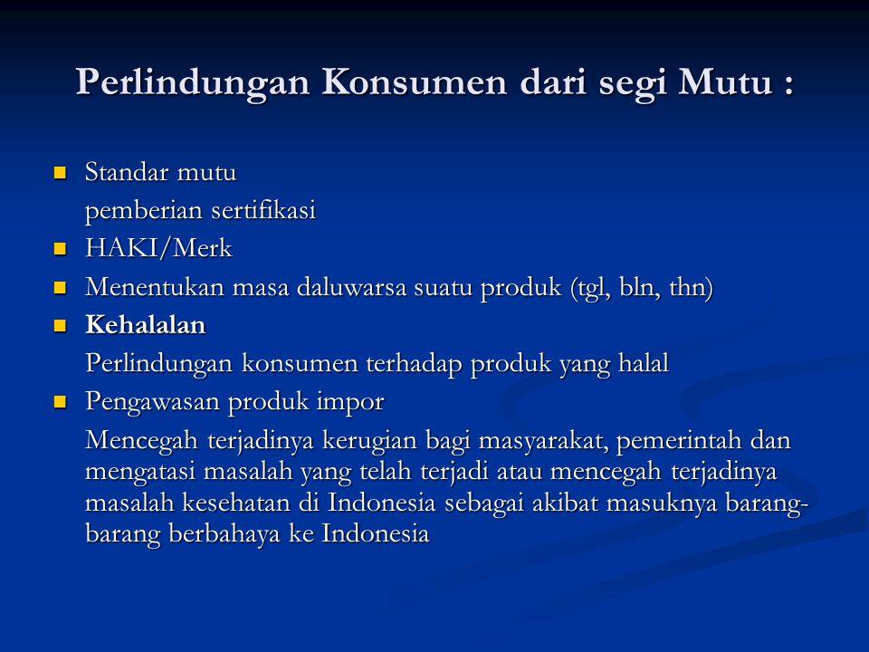 Perlindungan Konsumen dari segi Mutu : Standar mutu Standar mutu pemberian sertifikasi HAKI/Merk HAKI/Merk Menentukan masa daluwarsa suatu produk (tgl, bln, thn) Menentukan masa daluwarsa suatu produk (tgl, bln, thn) Kehalalan Kehalalan Perlindungan konsumen terhadap produk yang halal Pengawasan produk impor Pengawasan produk impor Mencegah terjadinya kerugian bagi masyarakat, pemerintah dan mengatasi masalah yang telah terjadi atau mencegah terjadinya masalah kesehatan di Indonesia sebagai akibat masuknya barang- barang berbahaya ke Indonesia