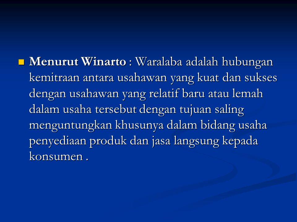 Menurut Winarto : Waralaba adalah hubungan kemitraan antara usahawan yang kuat dan sukses dengan usahawan yang relatif baru atau lemah dalam usaha tersebut dengan tujuan saling menguntungkan khusunya dalam bidang usaha penyediaan produk dan jasa langsung kepada konsumen.