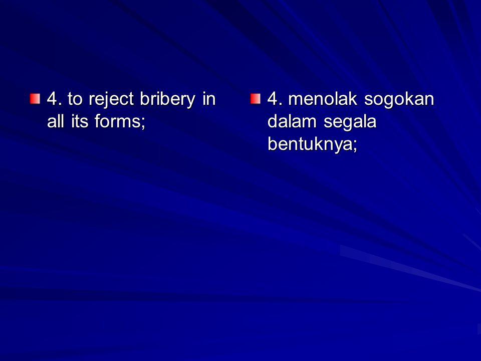 4. to reject bribery in all its forms; 4. menolak sogokan dalam segala bentuknya;