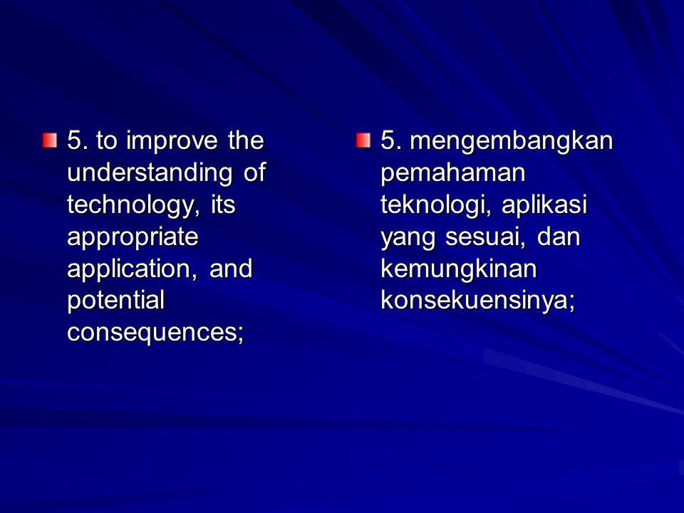 5. to improve the understanding of technology, its appropriate application, and potential consequences; 5. mengembangkan pemahaman teknologi, aplikasi