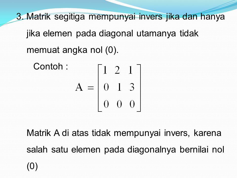 3. Matrik segitiga mempunyai invers jika dan hanya jika elemen pada diagonal utamanya tidak memuat angka nol (0). Contoh : Matrik A di atas tidak memp