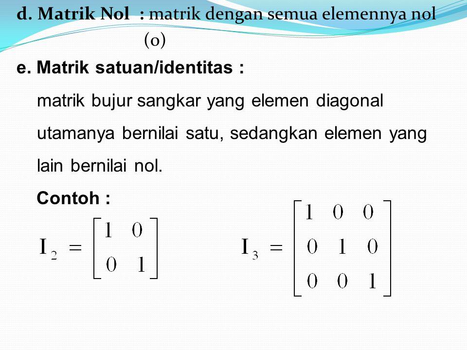 d. Matrik Nol : matrik dengan semua elemennya nol (0) e. Matrik satuan/identitas : matrik bujur sangkar yang elemen diagonal utamanya bernilai satu, s