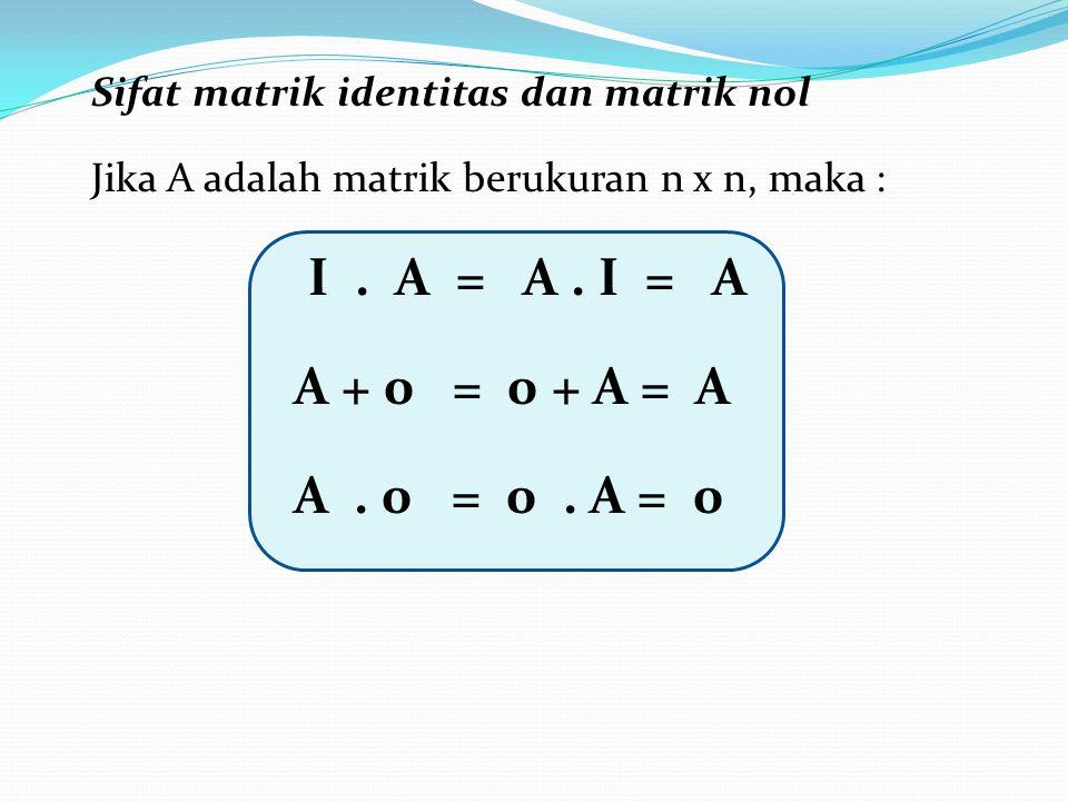 Sifat matrik identitas dan matrik nol Jika A adalah matrik berukuran n x n, maka : I. A = A. I = A A + 0 = 0 + A = A A. 0 = 0. A = 0