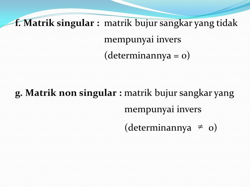 f. Matrik singular : matrik bujur sangkar yang tidak mempunyai invers (determinannya = 0) g. Matrik non singular : matrik bujur sangkar yang mempunyai