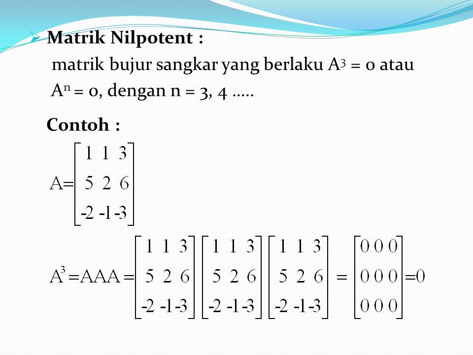  Matrik Nilpotent : matrik bujur sangkar yang berlaku A 3 = 0 atau A n = 0, dengan n = 3, 4 ….. Contoh :