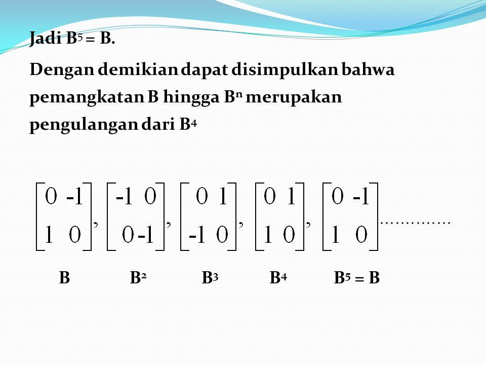 Jadi B 5 = B. Dengan demikian dapat disimpulkan bahwa pemangkatan B hingga B n merupakan pengulangan dari B 4 B B 2 B 3 B 4 B 5 = B