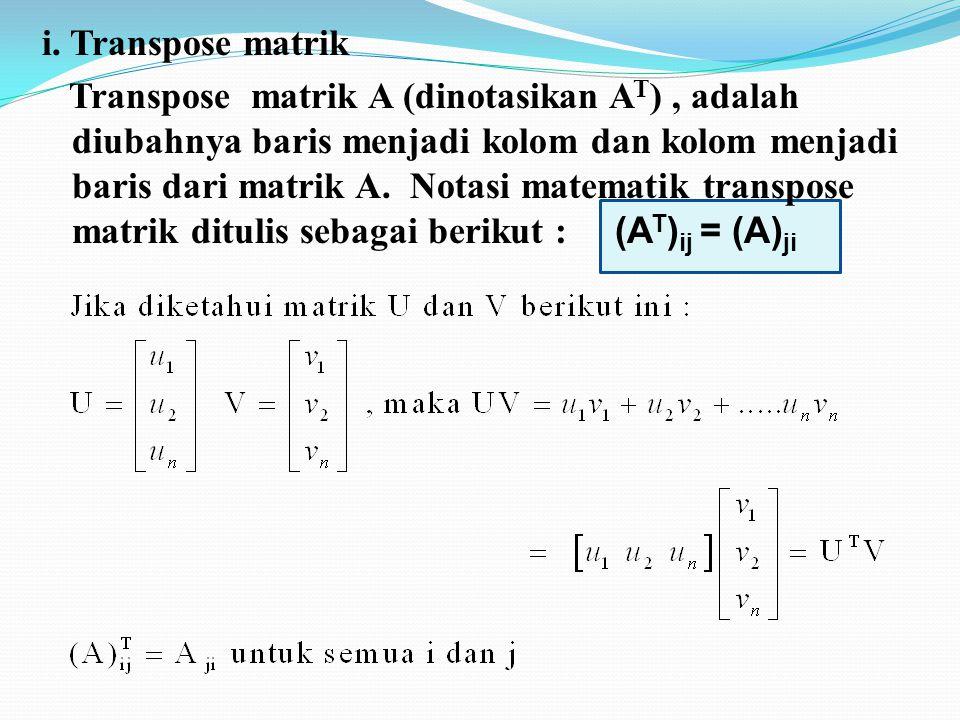 i. Transpose matrik Transpose matrik A (dinotasikan A T ), adalah diubahnya baris menjadi kolom dan kolom menjadi baris dari matrik A. Notasi matemati