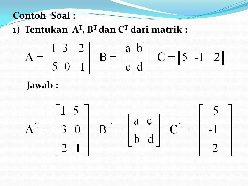 Contoh Soal : 1) Tentukan A T, B T dan C T dari matrik : Jawab :