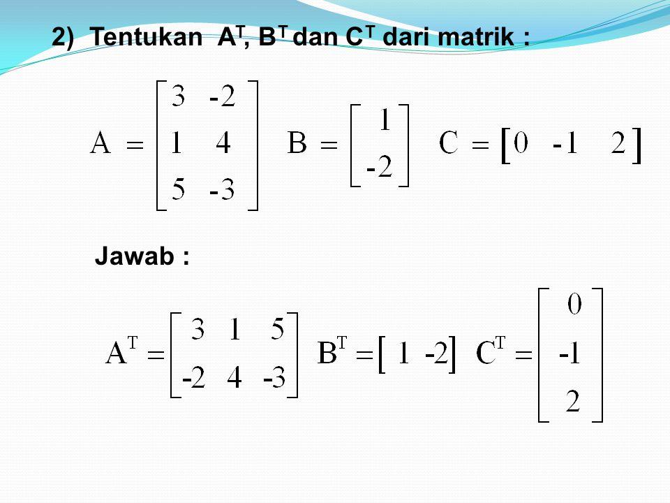 2)Tentukan A T, B T dan C T dari matrik : Jawab :