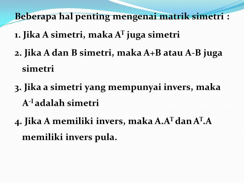 Beberapa hal penting mengenai matrik simetri : 1. Jika A simetri, maka A T juga simetri 2. Jika A dan B simetri, maka A+B atau A-B juga simetri 3. Jik
