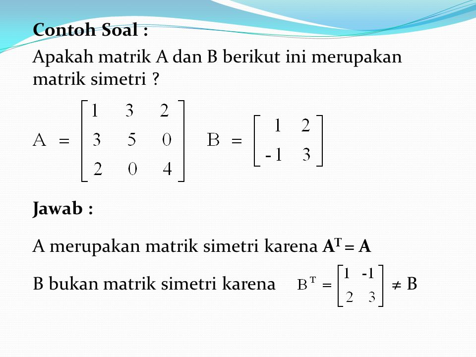 Contoh Soal : Apakah matrik A dan B berikut ini merupakan matrik simetri ? Jawab : A merupakan matrik simetri karena A T = A B bukan matrik simetri ka