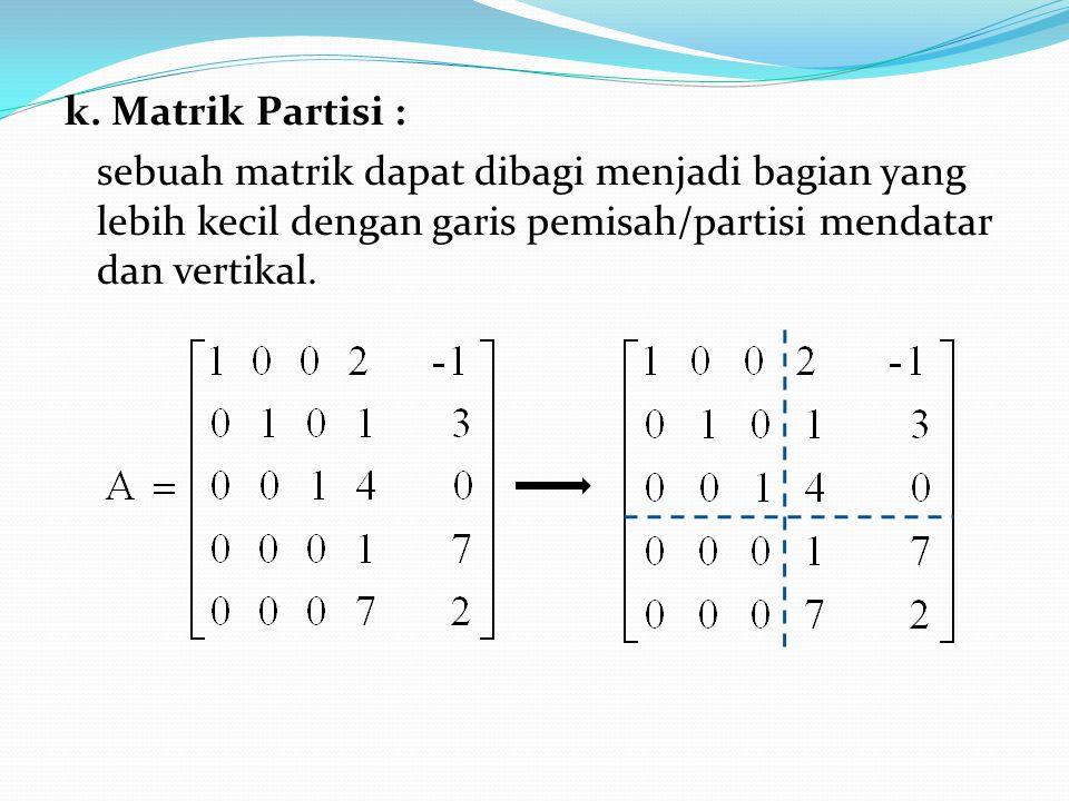 k. Matrik Partisi : sebuah matrik dapat dibagi menjadi bagian yang lebih kecil dengan garis pemisah/partisi mendatar dan vertikal.