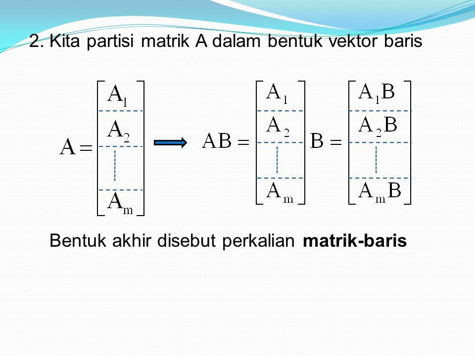 2. Kita partisi matrik A dalam bentuk vektor baris Bentuk akhir disebut perkalian matrik-baris