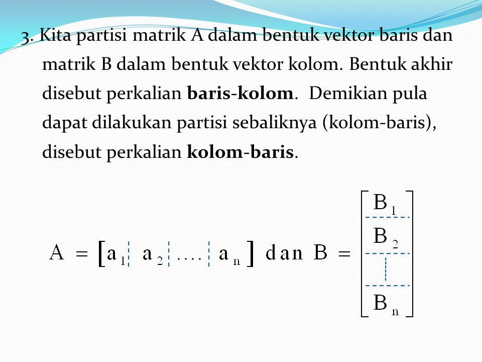 3. Kita partisi matrik A dalam bentuk vektor baris dan matrik B dalam bentuk vektor kolom. Bentuk akhir disebut perkalian baris-kolom. Demikian pula d