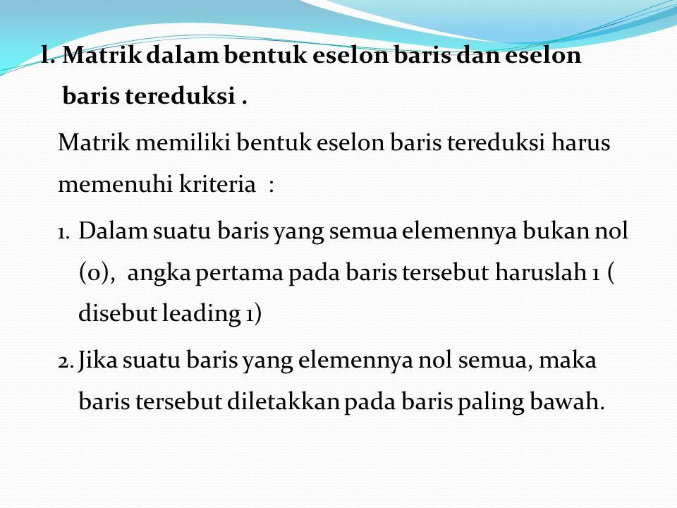 l. Matrik dalam bentuk eselon baris dan eselon baris tereduksi. Matrik memiliki bentuk eselon baris tereduksi harus memenuhi kriteria : 1. Dalam suatu