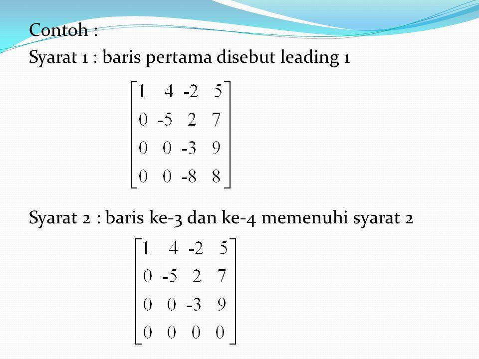 Contoh : Syarat 1 : baris pertama disebut leading 1 Syarat 2 : baris ke-3 dan ke-4 memenuhi syarat 2