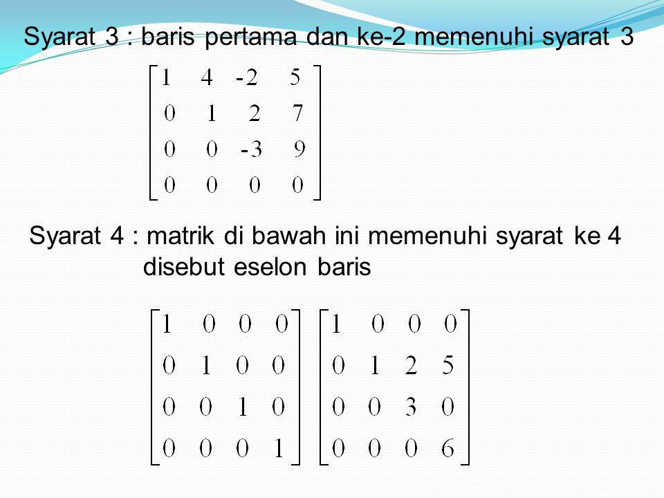 Syarat 3 : baris pertama dan ke-2 memenuhi syarat 3 Syarat 4 : matrik di bawah ini memenuhi syarat ke 4 disebut eselon baris