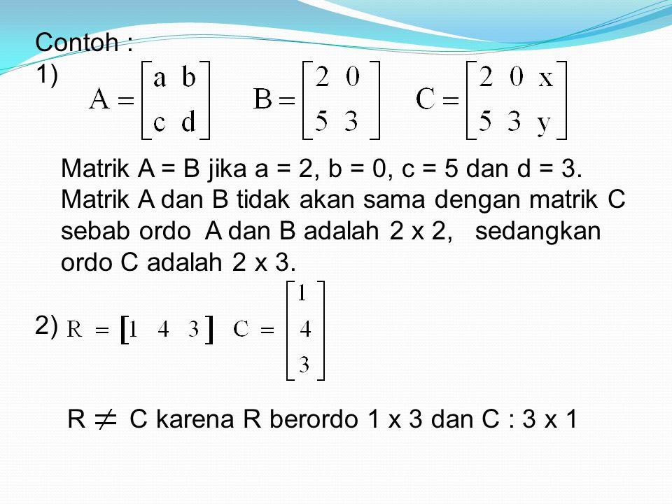 Contoh : 1) Matrik A = B jika a = 2, b = 0, c = 5 dan d = 3. Matrik A dan B tidak akan sama dengan matrik C sebab ordo A dan B adalah 2 x 2, sedangkan