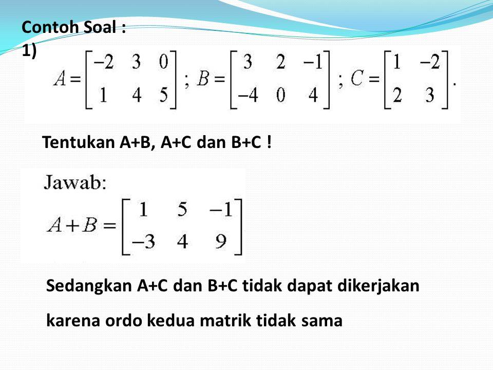 , Contoh Soal : 1) Tentukan A+B, A+C dan B+C ! Sedangkan A+C dan B+C tidak dapat dikerjakan karena ordo kedua matrik tidak sama