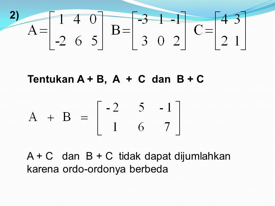 2) Tentukan A + B, A + C dan B + C A + C dan B + C tidak dapat dijumlahkan karena ordo-ordonya berbeda