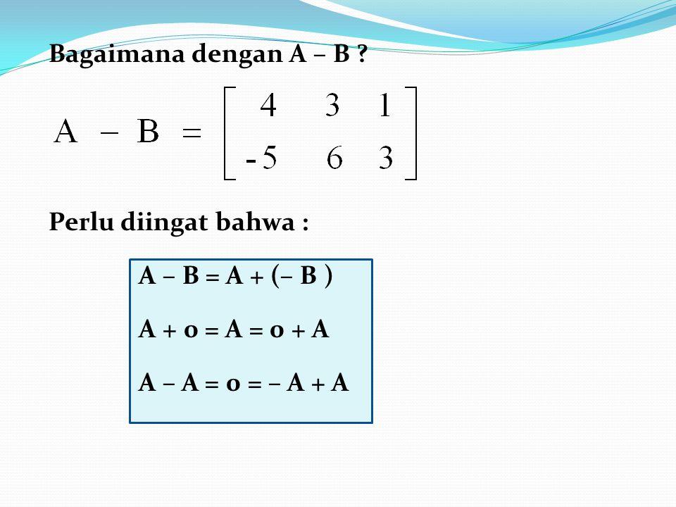 Bagaimana dengan A – B ? Perlu diingat bahwa : A – B = A + (– B ) A + 0 = A = 0 + A A – A = 0 = – A + A