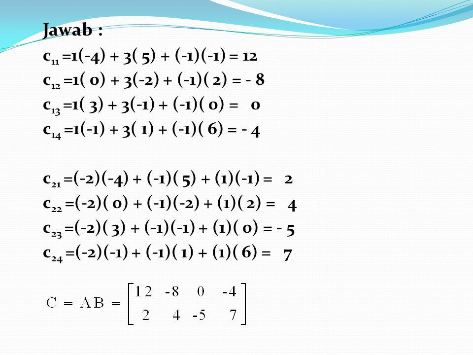 Jawab : c 11 =1(-4) + 3( 5) + (-1)(-1) = 12 c 12 =1( 0) + 3(-2) + (-1)( 2) = - 8 c 13 =1( 3) + 3(-1) + (-1)( 0) = 0 c 14 =1(-1) + 3( 1) + (-1)( 6) = -