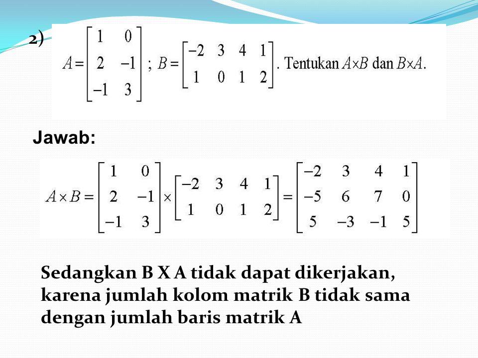 2) Sedangkan B X A tidak dapat dikerjakan, karena jumlah kolom matrik B tidak sama dengan jumlah baris matrik A Jawab: