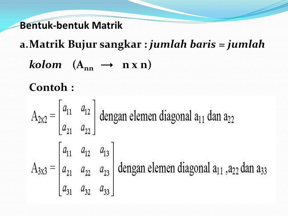 Bentuk-bentuk Matrik a. Matrik Bujur sangkar : jumlah baris = jumlah kolom (A nn n x n) Contoh :