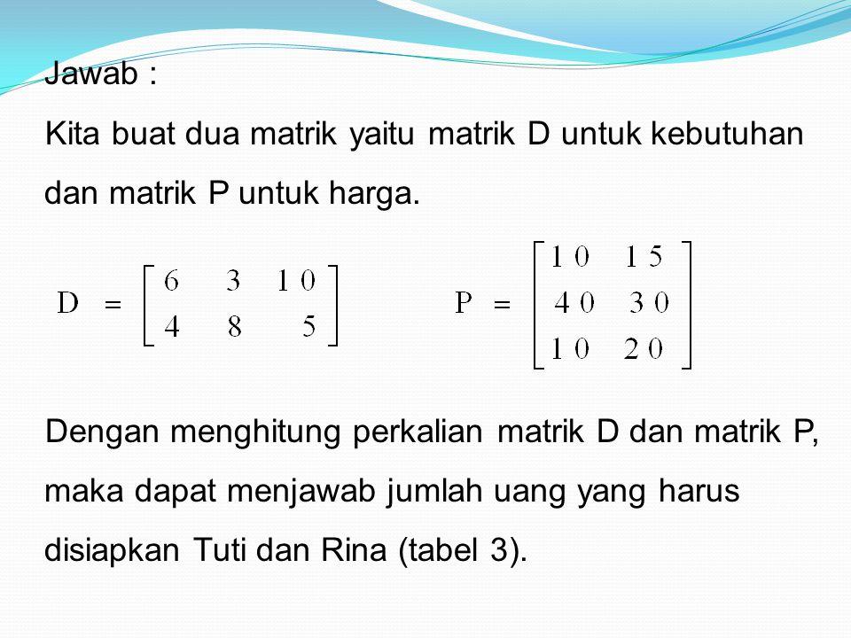 Jawab : Kita buat dua matrik yaitu matrik D untuk kebutuhan dan matrik P untuk harga. Dengan menghitung perkalian matrik D dan matrik P, maka dapat me