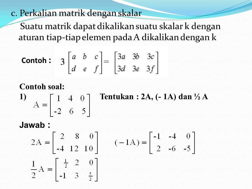 Contoh : Contoh soal: 1) Tentukan : 2A, (- 1A) dan ½ A Jawab : c. Perkalian matrik dengan skalar Suatu matrik dapat dikalikan suatu skalar k dengan at
