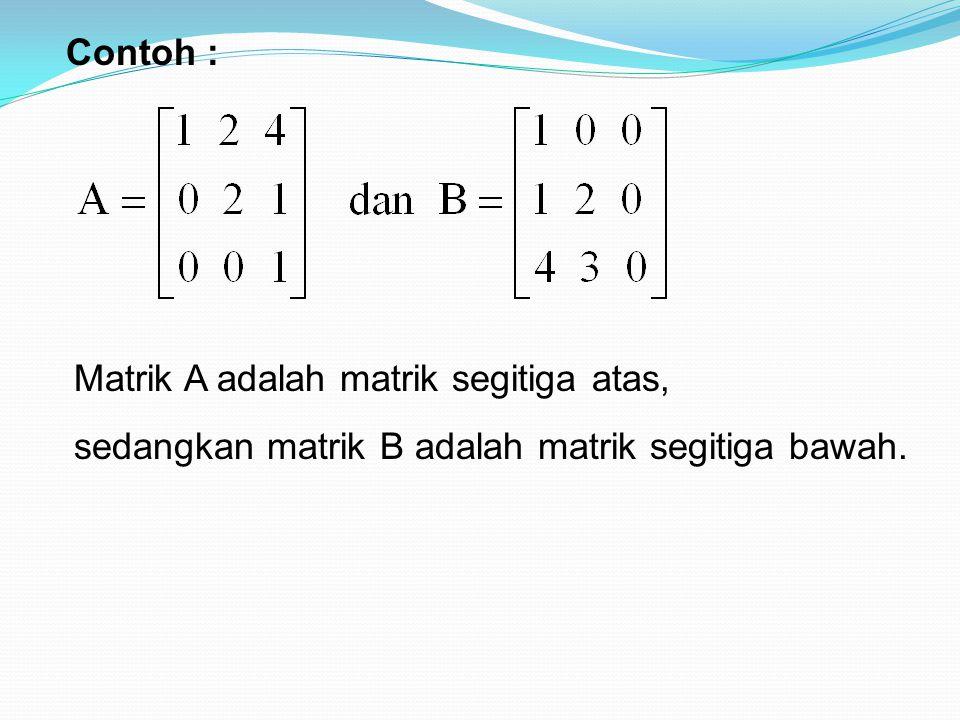 Contoh : Matrik A adalah matrik segitiga atas, sedangkan matrik B adalah matrik segitiga bawah.