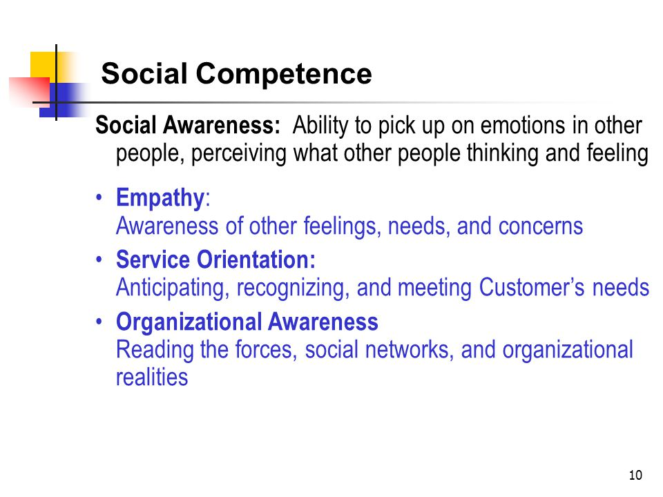 10 Social Awareness: Ability to pick up on emotions in other people, perceiving what other people thinking and feeling Empathy : Awareness of other feelings, needs, and concerns Service Orientation: Anticipating, recognizing, and meeting Customer's needs Organizational Awareness Reading the forces, social networks, and organizational realities Social Competence