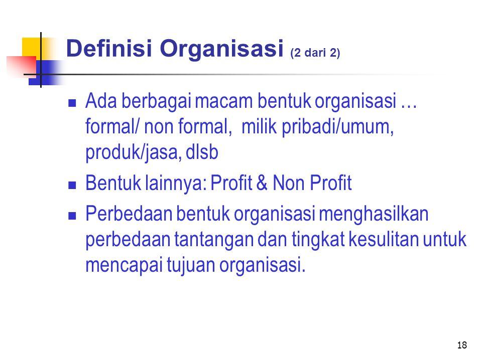 18 Definisi Organisasi (2 dari 2) Ada berbagai macam bentuk organisasi … formal/ non formal, milik pribadi/umum, produk/jasa, dlsb Bentuk lainnya: Profit & Non Profit Perbedaan bentuk organisasi menghasilkan perbedaan tantangan dan tingkat kesulitan untuk mencapai tujuan organisasi.