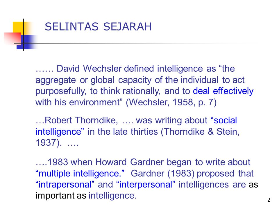 "2 SELINTAS SEJARAH …… David Wechsler defined intelligence as ""the aggregate or global capacity of the individual to act purposefully, to think rationa"