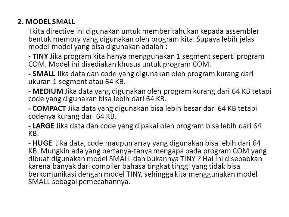 2. MODEL SMALL Tkita directive ini digunakan untuk memberitahukan kepada assembler bentuk memory yang digunakan oleh program kita. Supaya lebih jelas
