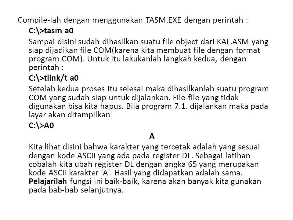 Compile-lah dengan menggunakan TASM.EXE dengan perintah : C:\>tasm a0 Sampai disini sudah dihasilkan suatu file object dari KAL.ASM yang siap dijadika