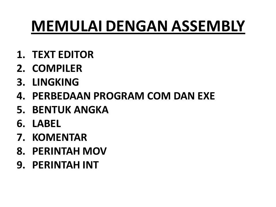 MEMULAI DENGAN ASSEMBLY 1.TEXT EDITOR 2.COMPILER 3.LINGKING 4.PERBEDAAN PROGRAM COM DAN EXE 5.BENTUK ANGKA 6.LABEL 7.KOMENTAR 8.PERINTAH MOV 9.PERINTA