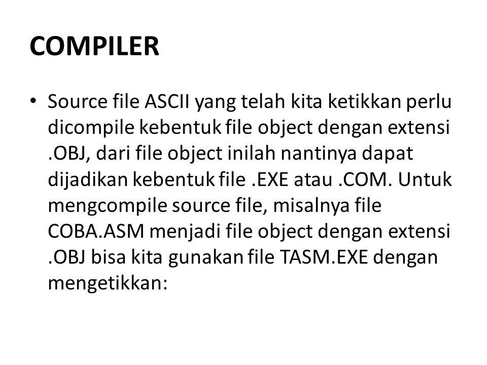 COMPILER Source file ASCII yang telah kita ketikkan perlu dicompile kebentuk file object dengan extensi.OBJ, dari file object inilah nantinya dapat di