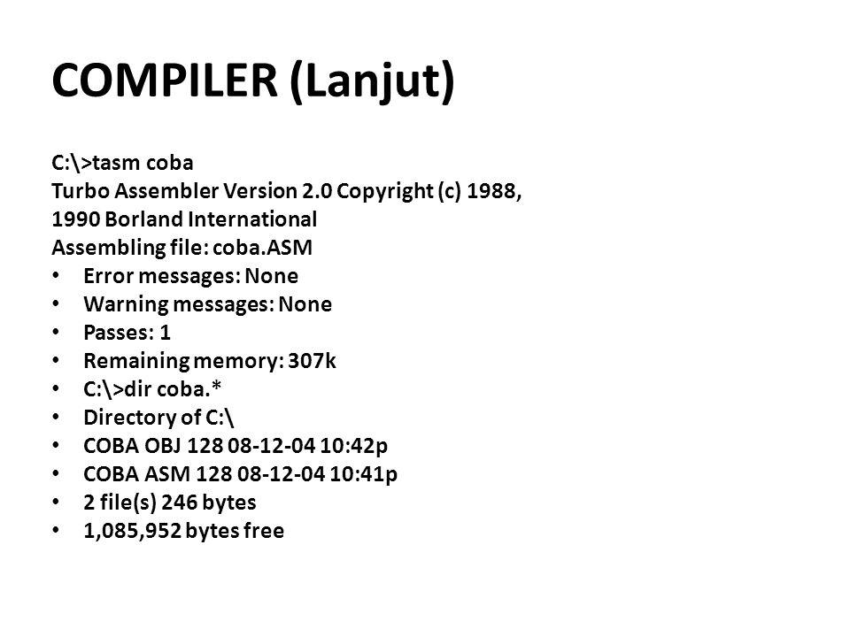 COMPILER (Lanjut) C:\>tasm coba Turbo Assembler Version 2.0 Copyright (c) 1988, 1990 Borland International Assembling file: coba.ASM Error messages: N