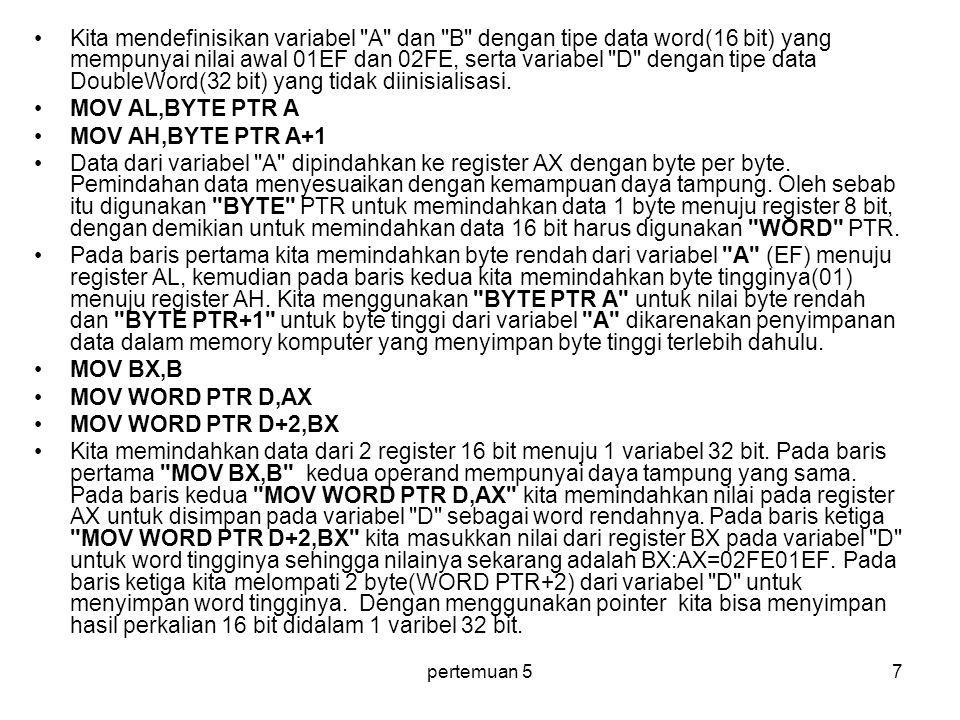 pertemuan 57 Kita mendefinisikan variabel A dan B dengan tipe data word(16 bit) yang mempunyai nilai awal 01EF dan 02FE, serta variabel D dengan tipe data DoubleWord(32 bit) yang tidak diinisialisasi.