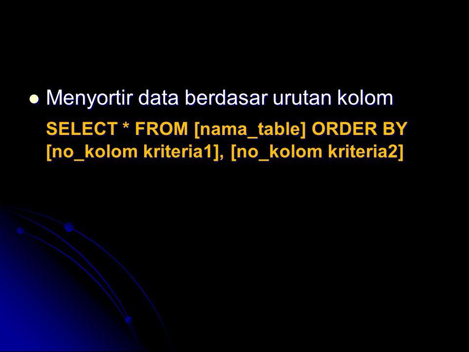 Menyortir data berdasar urutan kolom Menyortir data berdasar urutan kolom SELECT * FROM [nama_table] ORDER BY [no_kolom kriteria1], [no_kolom kriteria
