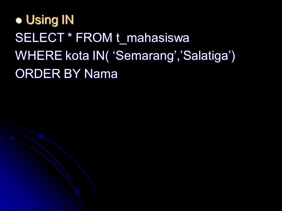 Using IN Using IN SELECT * FROM t_mahasiswa WHERE kota IN( 'Semarang','Salatiga') ORDER BY Nama
