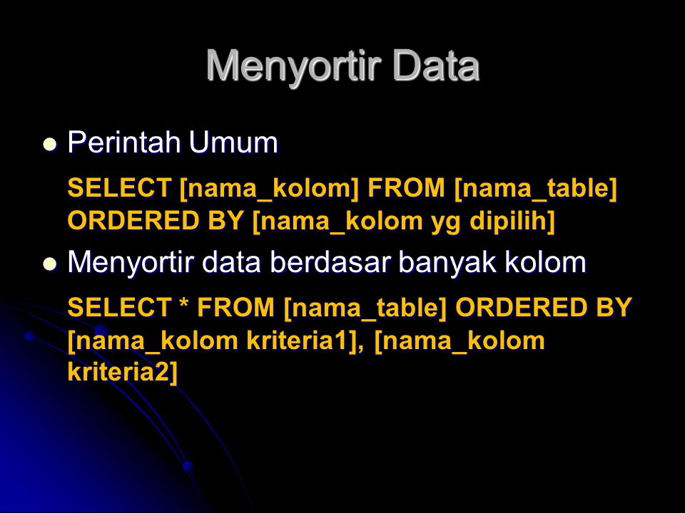 Menyortir Data Perintah Umum Perintah Umum SELECT [nama_kolom] FROM [nama_table] ORDERED BY [nama_kolom yg dipilih] Menyortir data berdasar banyak kolom Menyortir data berdasar banyak kolom SELECT * FROM [nama_table] ORDERED BY [nama_kolom kriteria1], [nama_kolom kriteria2]