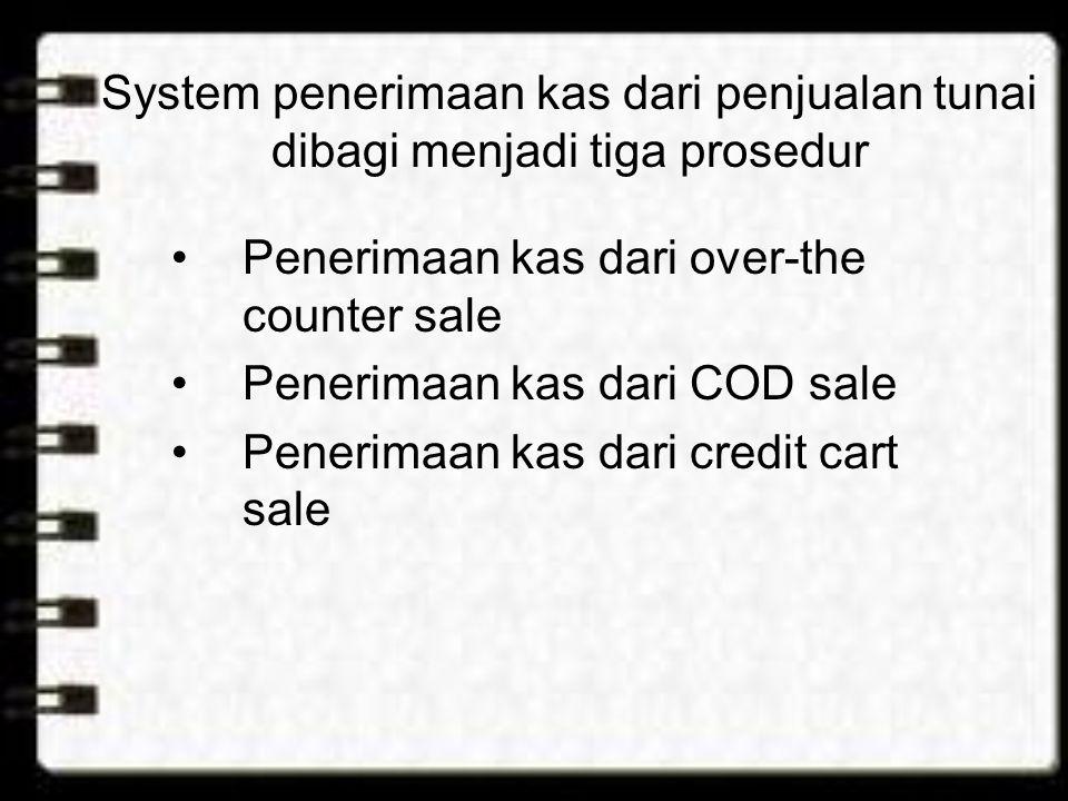 System penerimaan kas dari penjualan tunai dibagi menjadi tiga prosedur Penerimaan kas dari over-the counter sale Penerimaan kas dari COD sale Penerim